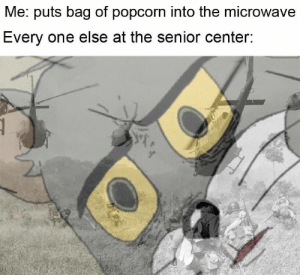Microwave, One, and Now: Me: puts bag of popcorm into the microwave  Every one else at the senior center: Do what now?