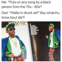 80s, Dad, and Drunk: Me: *Puts on any song by a black  person from the 70s 80s  Dad: *Walks in drunk asf Boy whatchu  know bout dis?! Usually when my dad walks in drunk I get beat
