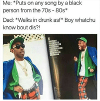 80s, Blackpeopletwitter, and Dad: Me: *Puts on any song by a black  person from the 70s 80s*  Dad: *Walks in drunk asf* Boy whatchu  know bout dis?! <p>🎼Do your remember?🎼 (via /r/BlackPeopleTwitter)</p>