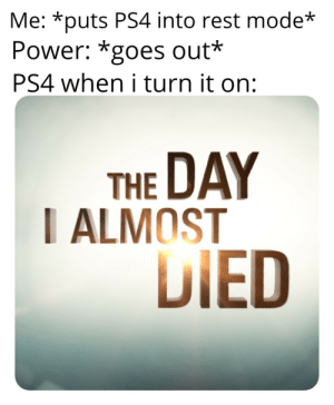 Inspired by a similar post: Me: *puts PS4 into rest mode  Power: *goes out*  PS4 when i turn it on:  THE DAY  I ALMOST  DIED Inspired by a similar post