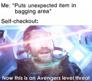 daily-meme:  Every damn time: Me: *Puts unexpected item in  bagging area*  Self-checkout:  Now this is an Avengers level threat daily-meme:  Every damn time
