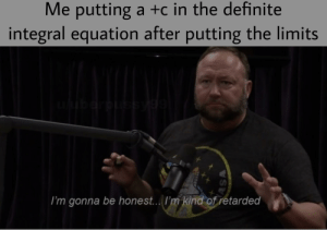 Dark mode friendly meme: Me putting a +c in the definite  integral equation after putting the limits  I'm gonna be honest... I'm kind of retarded  ASA Dark mode friendly meme