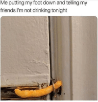 Meirl: Me putting my foot down and telling my  friends I'm not drinking tonight Meirl