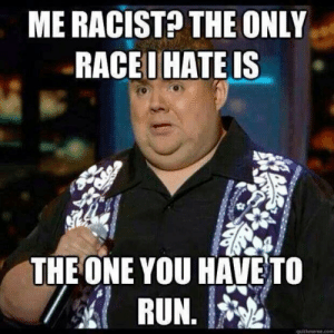 Me racist - meme: ME RACIST THE ONLY  RACEI HATE IS  THE ONE YOU HAVE TO  quickmeme.com Me racist - meme