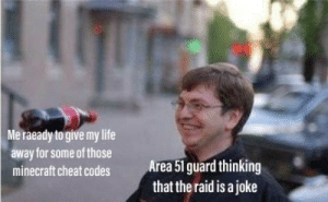 Me irl: Me raeady to give my life  away for some of those  Area 51 guard thinking  that the raid is a joke  minecraft cheat codes Me irl
