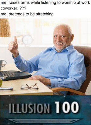 also me: crying bitterly: me: raises arms while listening to worship at work  coworker: ???  me: pretends to be stretchin!g  ILLUSION 100 also me: crying bitterly