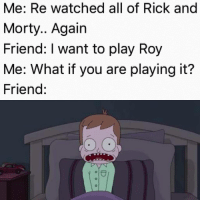 Rick and Morty, Friend, and Play: Me: Re watched all of Rick and  Morty.. Again  Friend: I want to play Roy  Me: What if you are playing it?  Friend: