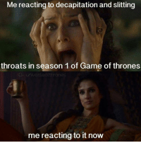 Game of Thrones, Memes, and 🤖: Me reacting to decapitation and slitting  throats in season 1 of Game of thrones  universeof thrones  mereactingto it now