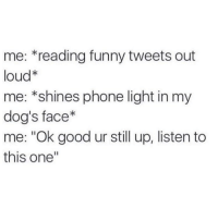 "cute: me: reading funny tweets out  loud*  me: *shines phone light in my  dog's face  me: ""Ok good ur still up, listen to  this one"" cute"