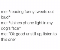 """Funny Tweets: me: *reading funny tweets out  loud*  me: *shines phone light in my  dog's face*  me: """"Ok good ur still up, listen to  this one"""""""