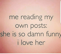 damn funny: me reading my  own posts.  she is so damn funny  love her