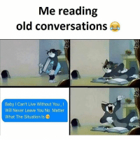 WHY IS THIS SO ACCURATE BAHAHAHA: Me reading  old conversations  Baby l Can't Live Without You,  Will Never Leave You No Matter  What The Situation Is WHY IS THIS SO ACCURATE BAHAHAHA