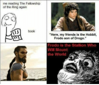 "It all makes sense now... •Sirius Stark•: me reading The Fellowship  of the Ring again  book  ""Here, my friends is the Hobbit,  Frodo son of Drogo.""  Frodo is the Stallion Who  Will Mount  the World It all makes sense now... •Sirius Stark•"