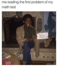 Bitch, Fuck, and Math: me reading the first problem of my  math test  bitch  Whaf the  fuck Kween