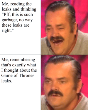 "Anyone else?: Me, reading the  leaks and thinking  ""Pff, this is such  garbage, no way  these leaks are  right.""  Me, remembering  that's exactly what  I thought about the  Game of Thrones  leaks Anyone else?"