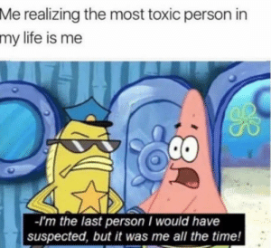 What!? Im the best!: Me realizing the most toxic person in  my life is me  -I'm the last person I would have  suspected, but it was me all the time.! What!? Im the best!