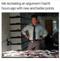 Argumenting: Me recreating an argument I had 6  hours ago with new and better points