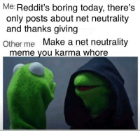 """Dank, Meme, and Http: Me: Reddit's boring today, there's  only posts about net neutrality  and thanks giving  Other me Make a net neutrality  meme you karma whore <p>Karma whoring via /r/dank_meme <a href=""""http://ift.tt/2B8MeSM"""">http://ift.tt/2B8MeSM</a></p>"""