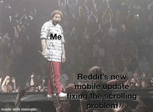 Was annoying af when I was sent back to the first meme of the list: Me  Reddit's new  mobile update  fixing the scrolling  problem  made with mematic Was annoying af when I was sent back to the first meme of the list