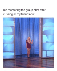 Friends, Girls, and Group Chat: me reentering the group chat after  cussing all my friends out sorry girls i was emotional