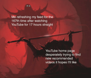 give me what you've got: Me refreshing my feed for the  167th time after watching  YouTube for 17 hours straight  YouTube home page  desperately trying to find  new recommended  videos it hopes l'll like give me what you've got