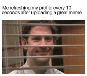 Me irl by WonkieDaX MORE MEMES: Me refreshing my profile every 10  seconds after uploading a great meme Me irl by WonkieDaX MORE MEMES