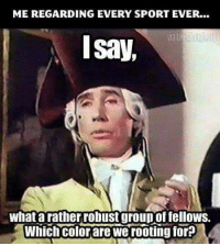 Memes, 🤖, and Sport: ME REGARDING EVERY SPORT EVER...  Isay,  What a rather robust groupoffellows.  Which Colorare We rooting for?