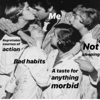 Bad, Regrettable, and Action: Me  Regrettable  courses of  No  eeping  action  Bad habits  A taste for  anything  morbid