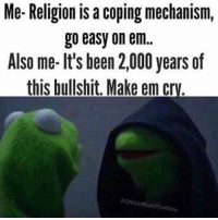 "Bad, God, and Tumblr: Me-Religion is a coping mechanism,  go easy on em  Also me- lt's been 2,000 years of  this bullshit. Make em cry.  OfficialBurn TheBible <p><a href=""http://wolfsburgedition.tumblr.com/post/160108893745/libertarirynn-boldatheism-make-em-cry"" class=""tumblr_blog"">wolfsburgedition</a>:</p><blockquote> <p><a href=""https://libertarirynn.tumblr.com/post/160108859389/boldatheism-make-em-cry"" class=""tumblr_blog"">libertarirynn</a>:</p> <blockquote> <p><a href=""http://boldatheism.tumblr.com/post/159910821362/make-em-cry"" class=""tumblr_blog"">boldatheism</a>:</p>  <blockquote><p>Make em cry.</p></blockquote>  <p>NowThat'sWhatICallEdgy.jpg</p> </blockquote> <p>ok but like…. can anyone criticize the concept of religion without being called edgy cause that just seem like a cop out</p> </blockquote> <p>Criticizing the concept of religion and being a total twat about it are two different things. ""I'm an atheist because I have not been convinced there is a God or because I have come to the conclusion that there is not one or perhaps I'm just agnostic because I am not sure of what I believe regarding matters of faith"" is a lot different than ""hurr durr stoopid Christians! I'm gonna make you cry when I prove your sky fairy isn't real!""</p> Those are the people who get called Edgy™. They're so self impressed and think being an atheist is an intellectual accomplishment and that people of faith will be reduced to tears by their amazing feats of intelligence. They&rsquo;re just as bad as the arrogant Christians they claim to hate."