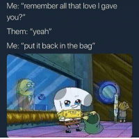 "Love, Yeah, and All That: Me: ""remember all that love I gave  you?""  Them: ""yeah""  Me: ""put it back in the bag"""