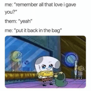"Dank, Love, and Yeah: me: ""remember all that love i gave  you?""  them: ""yeah""  me: ""put it back in the bag"" I'll give it someone who cares"