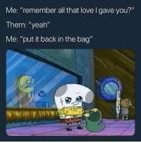 "Love, Memes, and Yeah: Me: ""remember all that love l gave you?""  Them: ""yeah""  Me: ""put it back in the bag""  ea Tag someone that keeps breaking ur heart"