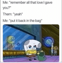 "Funny, Lol, and Love: Me: ""remember all that love l gave  you?""  Them: ""yeah""  Me: ""put it back in the bag"" Need it back lol"