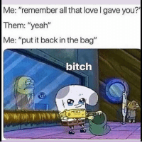 "Bitch, Funny, and Love: Me: ""remember all that love l gave you?  Them: ""yeah""  Me: ""put it back in the bag""  bitch 😒"