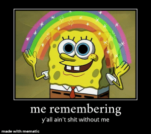 Byeeee: me rememberin  y'all ain't shit without me  made with mematic Byeeee