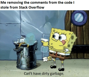 Dirty, Integrity, and Programmer Humor: Me removing the comments from the code I  stole from Stack Overflow  Cari't have dirty garbage. I am of course a person of maximum integrity