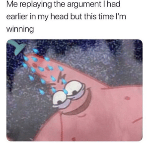 Come on we all do this by Basileus-Anthropos MORE MEMES: Me replaying the argument I had  earlier in my head but this time l'm  winning Come on we all do this by Basileus-Anthropos MORE MEMES