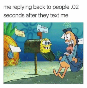 A small dump dump, pt. 11: me replying back to people .02  seconds after they text me  MAIL A small dump dump, pt. 11