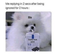 Meirl: Me replying in 2 secs after being  ignored for 2 hours:  Me  Dumb fuck  juice  두유  검은콩 고es Meirl