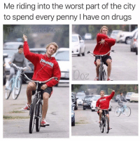 Drugs, The Worst, and Dank Memes: Me riding into the worst part of the city  to spend every penny I have on drugs  The Unfriend Zone  0Z @the_unfriend_zone