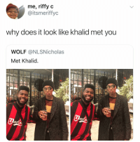 Funny, Lmao, and Wolf: me, riffy c  @itsmeriffyc  why does it look like khalid met you  WOLF @NLSNicholas  Met Khalid  lartn Lmao it really do