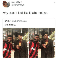 Memes, Wolf, and Via: me, riffy c  @itsmeriffyc  why does it look like khalid met you  WOLF @NLSNicholas  Met Khalid. For real via /r/memes https://ift.tt/2EFaSA6