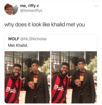 Wolf, Why, and You: me, riffy c  @itsmeriffyc  why does it look like khalid met you  WOLF @NLSNicholas  Met Khalid  lari I would awkwardly stare at the ground