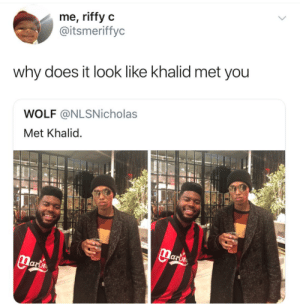 Dank, Memes, and Target: me, riffy c  @itsmeriffyc  why does it look like khalid met you  WOLF @NLSNicholas  Met Khalid  lari I would awkwardly stare at the ground by leak22 MORE MEMES