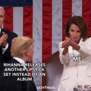 Thank you Nancy Pelosi for gifting us this iconic moment 🙏🏼: ME  RIHANNA RELEASES  ANOTHER LIPSTICK  SET INSTEAD OF AN  ALBUM  SAINTHOAX Thank you Nancy Pelosi for gifting us this iconic moment 🙏🏼