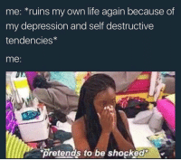 Memes, 🤖, and Self Destruction: me: ruins my own life again because of  my depression and self destructive  tendencies  me  pretends to be shocked  M. Don't attack me like this ≪sam≫