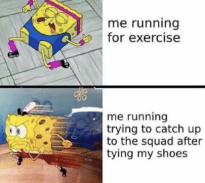 Funny, Memes, and Shoes: me running  for exercise  me running  trying to catch up  to the squad after  tying my shoes #funny #memes #funnymemes #funnymemesdaily #memesdaily