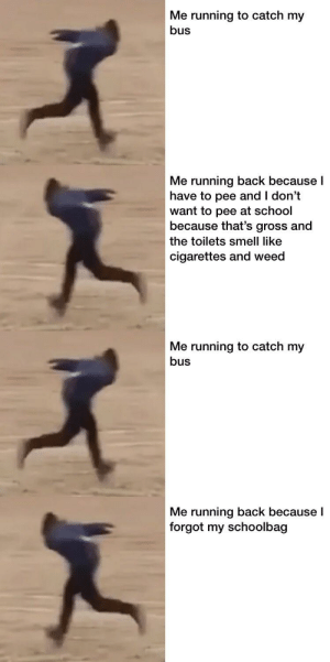 While I'm off catching my bus, I want y'all good looking gamers to not catch any STDs alright?: Me running to catch my  bus  Me running back because I  have to pee and I don't  want to pee at school  because that's gross and  the toilets smell like  cigarettes and weed  Me running to catch my  bus  Me running back because l  forgot my schoolbag While I'm off catching my bus, I want y'all good looking gamers to not catch any STDs alright?