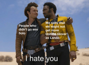 Donald Glover, Being Salty, and Star Wars: Me salty that  we might not  get more  Donald Glover  People who  didn't go see  Solo  as Lando  Thate you Have you heard the tragedy of Donald Glover as Lando Calrissian in the Solo a Star Wars story anthology film?
