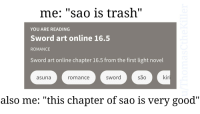 "sao: me: ""sao is trash""  YOU ARE READING  Sword art online 16.5  ROMANCE  Sword art online chapter 16.5 from the first light novel  asuna  romance  sword  são  kir  also me: ""this chapter of sao is very good"""